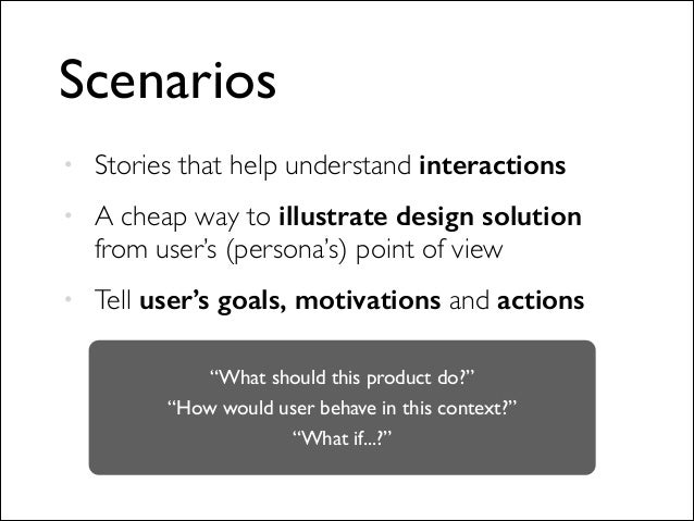 Scenarios • Stories that help understand interactions  • A cheap way to illustrate design solution  from user's (persona...