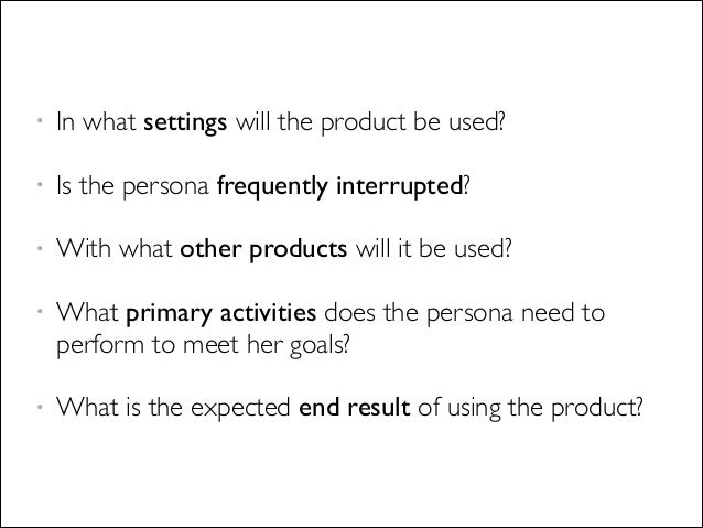 • In what settings will the product be used?  • Is the persona frequently interrupted?  • With what other products will ...