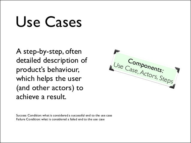 Use Cases A step-by-step, often detailed description of product's behaviour, which helps the user (and other actors) to ac...