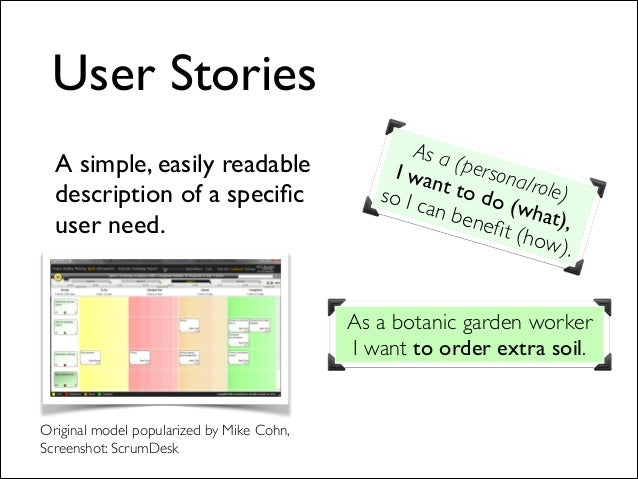 User Stories A simple, easily readable description of a specific user need.  As a (persona/role)   I want to do (what), ...