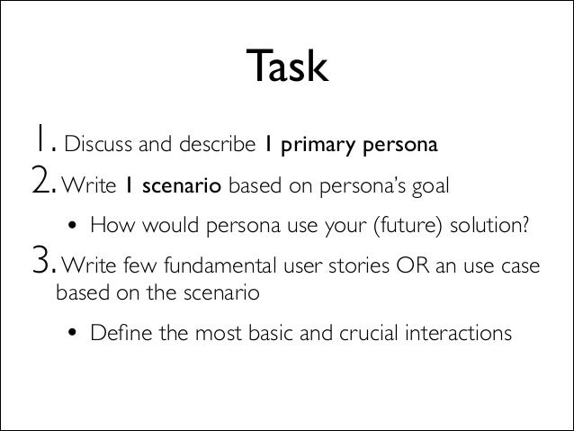 Task 1. Discuss and describe 1 primary persona  2.Write 1 scenario based on persona's goal  • How would persona use your...