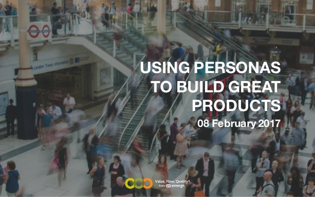 USING PERSONAS TO BUILD GREAT PRODUCTS 08 February 2017 from