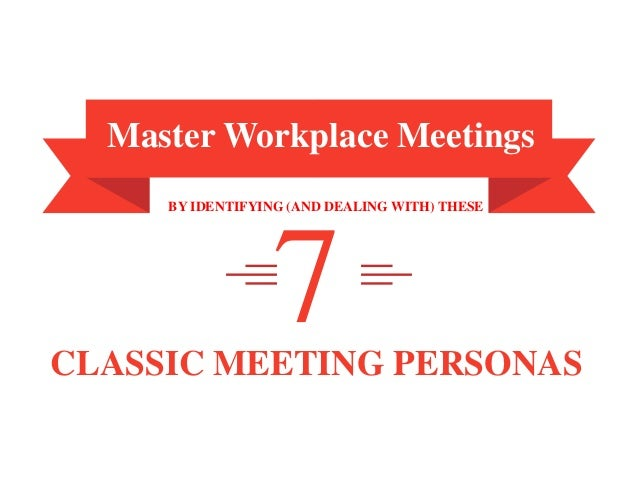 7Master Workplace MeetingsBY IDENTIFYING (AND DEALING WITH) THESECLASSIC MEETING PERSONAS