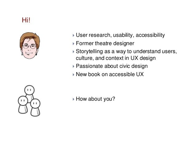 Hi! User research, usability, accessibility  Former theatre designer  Storytelling as a way to understand users, culture...