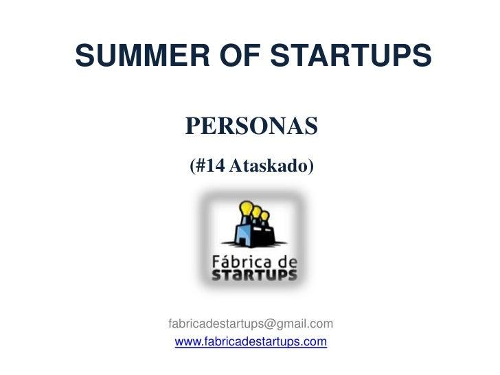 SUMMER OF STARTUPS      PERSONAS       (#14 Ataskado)    fabricadestartups@gmail.com     www.fabricadestartups.com