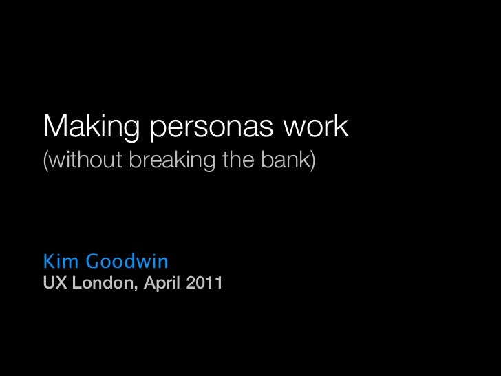 Making personas work  (without breaking the bank)  Kim Goodwin  UX London, April 2011                      © 2010-2011 Kim...