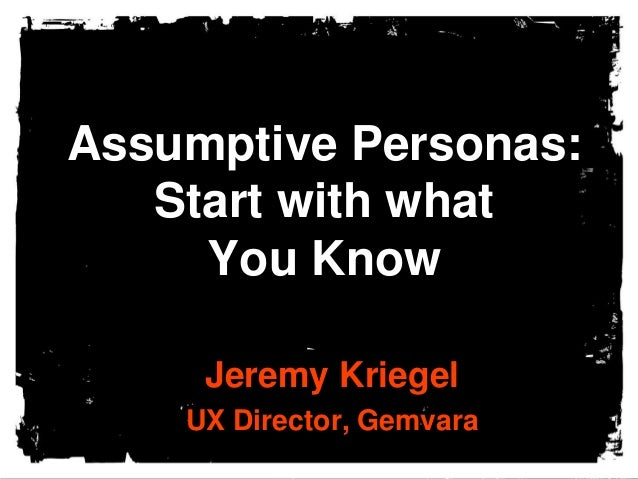 Assumptive Personas: Start with what You Know Jeremy Kriegel UX Director, Gemvara
