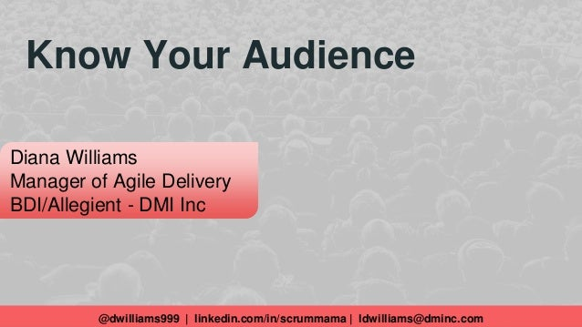 Know Your Audience @dwilliams999 | linkedin.com/in/scrummama | ldwilliams@dminc.com Diana Williams Manager of Agile Delive...