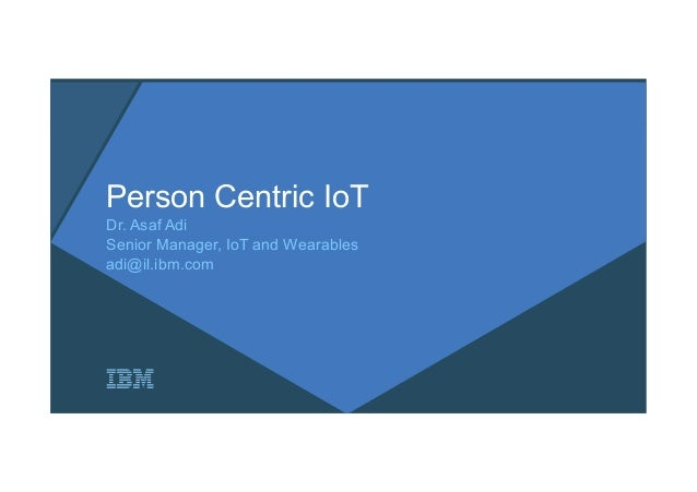 Person Centric IoT Dr. Asaf Adi Senior Manager, IoT and Wearables adi@il.ibm.com