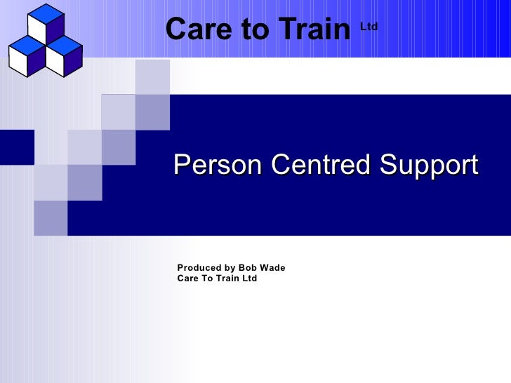Care to Train          LtdPerson Centred SupportProduced by Bob WadeCare To Train Ltd