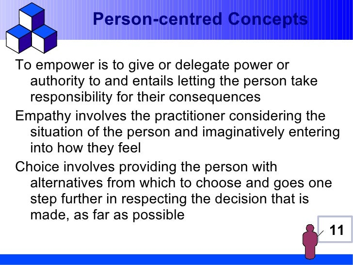 Person-centred ConceptsTo empower is to give or delegate power or  authority to and entails letting the person take  respo...