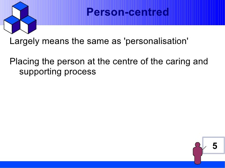 Person-centredLargely means the same as personalisationPlacing the person at the centre of the caring and  supporting proc...