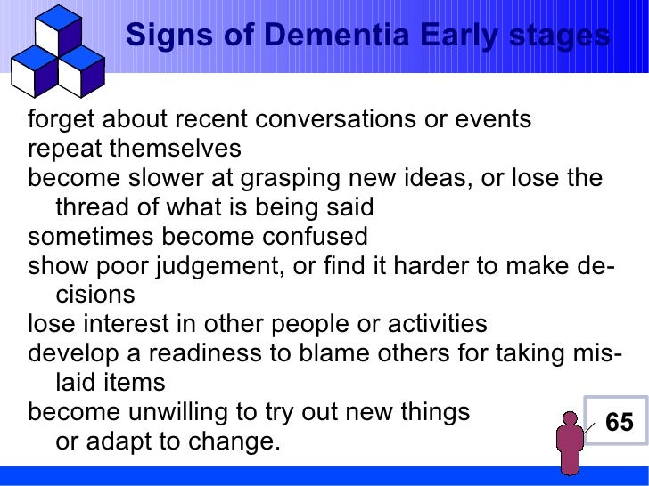 Signs of Dementia Early stagesforget about recent conversations or eventsrepeat themselvesbecome slower at grasping new id...