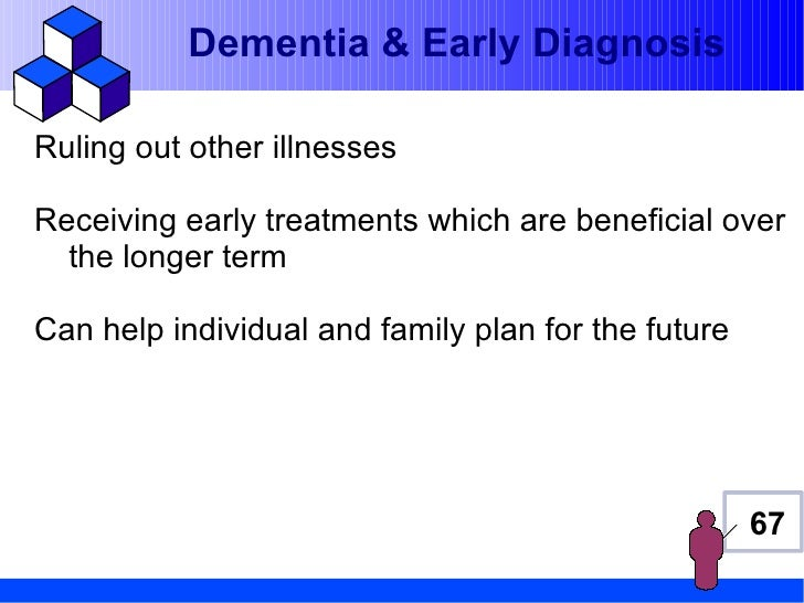 Dementia & Early DiagnosisRuling out other illnessesReceiving early treatments which are beneficial over  the longer termC...