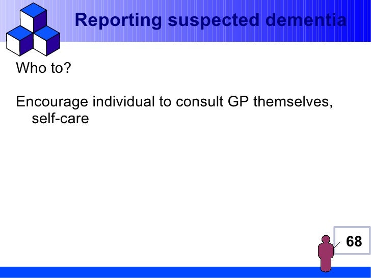 Reporting suspected dementiaWho to?Encourage individual to consult GP themselves,  self-care                              ...