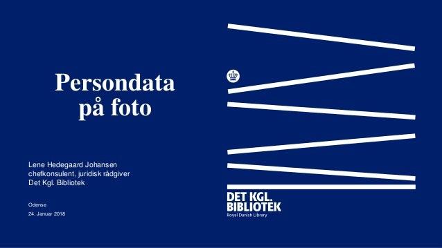 Persondata på foto Lene Hedegaard Johansen chefkonsulent, juridisk rådgiver Det Kgl. Bibliotek Odense 24. Januar 2018