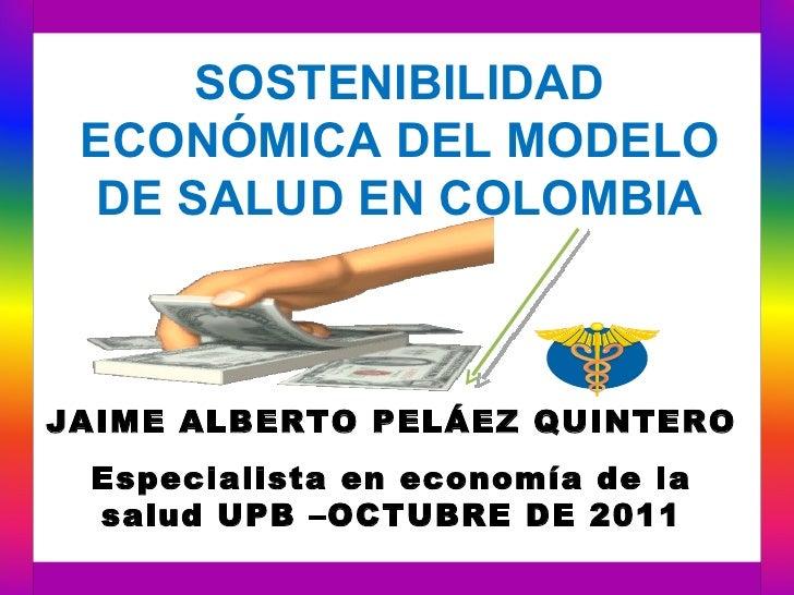 SOSTENIBILIDAD ECONÓMICA DEL MODELO  DE SALUD EN COLOMBIAJAIME ALBERTO PELÁEZ QUINTERO Especialista en economía de la salu...