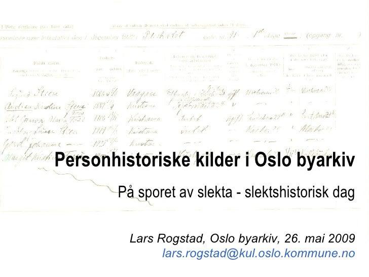 Personhistoriske kilder i Oslo byarkiv På sporet av slekta - slektshistorisk dag Lars Rogstad, Oslo byarkiv, 26. mai 2009 ...