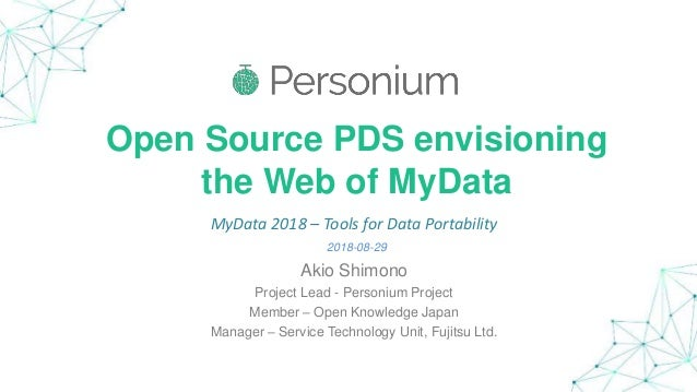 Open Source PDS envisioning the Web of MyData Akio Shimono Project Lead - Personium Project Member – Open Knowledge Japan ...