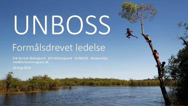 UNBOSS  Formålsdrevet ledelse  Erik Korsvik Østergaard @ErikQstergaard #UNBOSS #leadership  mail@erikoestergaard.dk  26-Au...