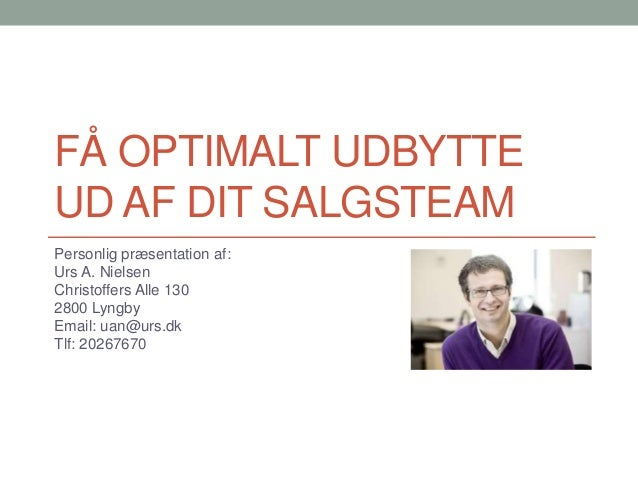 FÅ OPTIMALT UDBYTTE UD AF DIT SALGSTEAM Personlig præsentation af: Urs A. Nielsen Christoffers Alle 130 2800 Lyngby Email:...