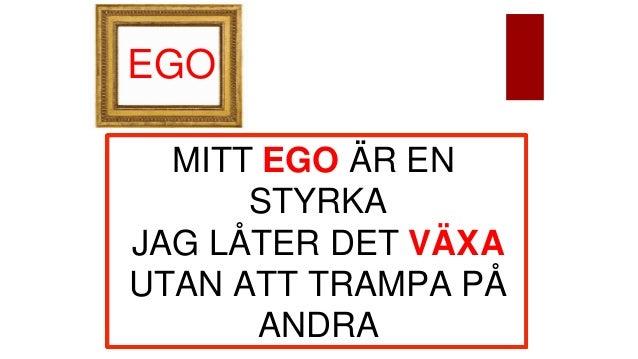 EGO MITT EGO ÄR EN STYRKA JAG LÅTER DET VÄXA UTAN ATT TRAMPA PÅ ANDRA