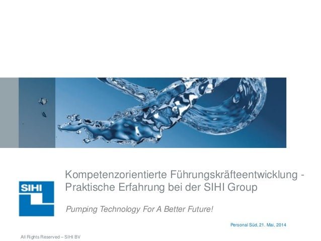 Pumping Technology For A Better Future! All Rights Reserved – SIHI BV Personal Süd, 21. Mai, 2014 Kompetenzorientierte Füh...