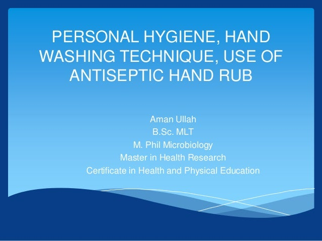 PERSONAL HYGIENE, HAND WASHING TECHNIQUE, USE OF ANTISEPTIC HAND RUB Aman Ullah B.Sc. MLT M. Phil Microbiology Master in H...