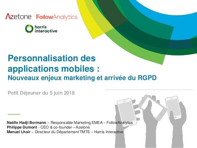 Personnalisation des applications mobiles : Nouveaux enjeux marketing et arrivée du RGPD Petit Déjeuner du 5 juin 2018 Naë...