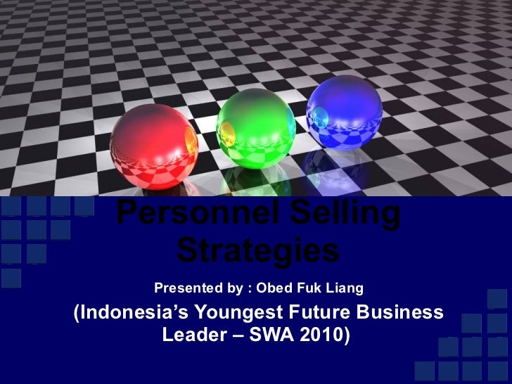 Presented by : Obed Fuk Liang (Indonesia's Youngest Future Business Leader – SWA 2010)  Personnel Selling Strategies