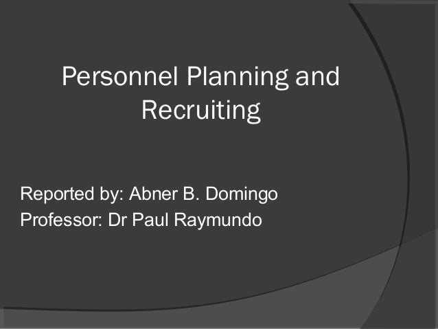 Personnel Planning and Recruiting Reported by: Abner B. Domingo Professor: Dr Paul Raymundo
