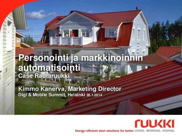 Personointi ja markkinoinnin automatisointi Case Rautaruukki Kimmo Kanerva, Marketing Director Digi & Mobile Summit, Helsi...