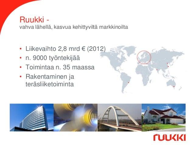 Ruukki vahva lähellä, kasvua kehittyviltä markkinoilta  • • • •  Liikevaihto 2,8 mrd € (2012) n. 9000 työntekijää Toiminta...