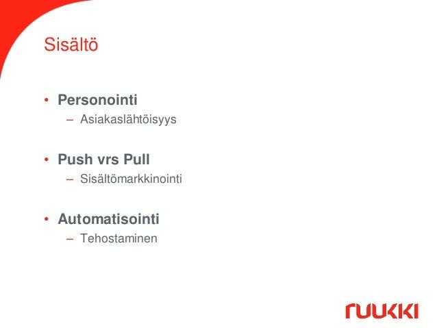 Sisältö • Personointi – Asiakaslähtöisyys  • Push vrs Pull – Sisältömarkkinointi  • Automatisointi – Tehostaminen