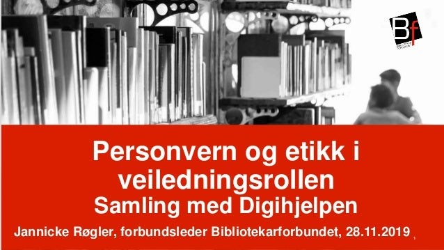  Personvern og etikk i veiledningsrollen Samling med Digihjelpen Jannicke Røgler, forbundsleder Bibliotekarforbundet, 28....