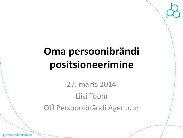 Oma persoonibrändi positsioneerimine 27. märts 2014 Liisi Toom OÜ Persoonibrändi Agentuur
