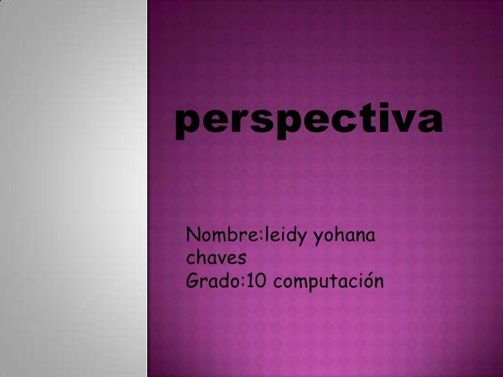 perspectiva<br />Nombre:leidy yohana chaves<br />Grado:10 computación<br />