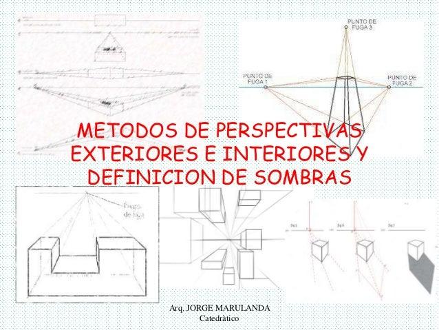 METODOS DE PERSPECTIVAS  EXTERIORES E INTERIORES Y  DEFINICION DE SOMBRAS  Arq. JORGE MARULANDA  Catedràtico