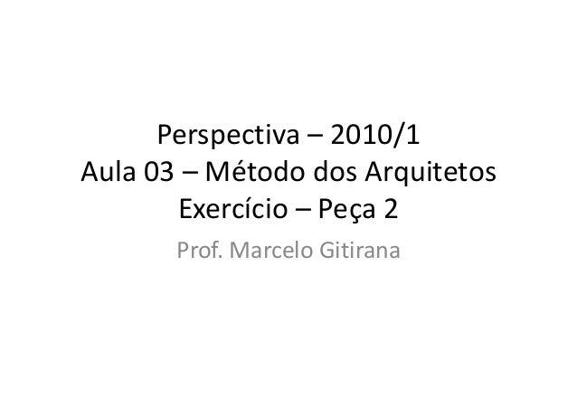 Perspectiva – 2010/1 Aula 03 – Método dos Arquitetos Exercício – Peça 2 Prof. Marcelo Gitirana