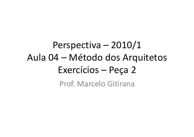 Perspectiva – 2010/1 Aula 04 – Método dos Arquitetos Exercícios – Peça 2 Prof. Marcelo Gitirana