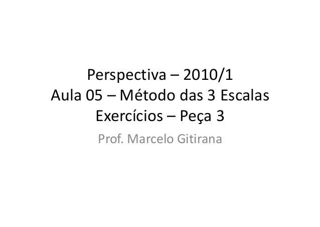 Perspectiva – 2010/1 Aula 05 – Método das 3 Escalas Exercícios – Peça 3 Prof. Marcelo Gitirana
