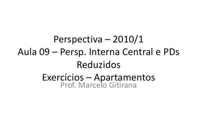 Perspectiva – 2010/1 Aula 09 – Persp. Interna Central e PDs Reduzidos Exercícios – Apartamentos Prof. Marcelo Gitirana