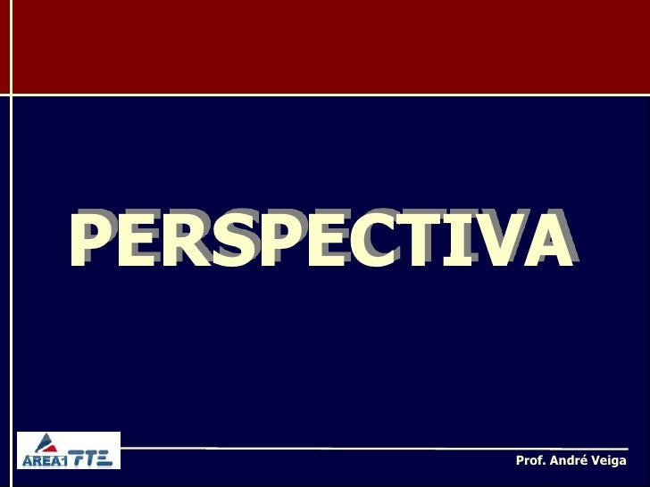 PERSPECTIVA         Prof. André Veiga