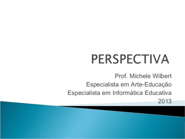 Prof. Michele WilbertEspecialista em Arte-EducaçãoEspecialista em Informática Educativa2013