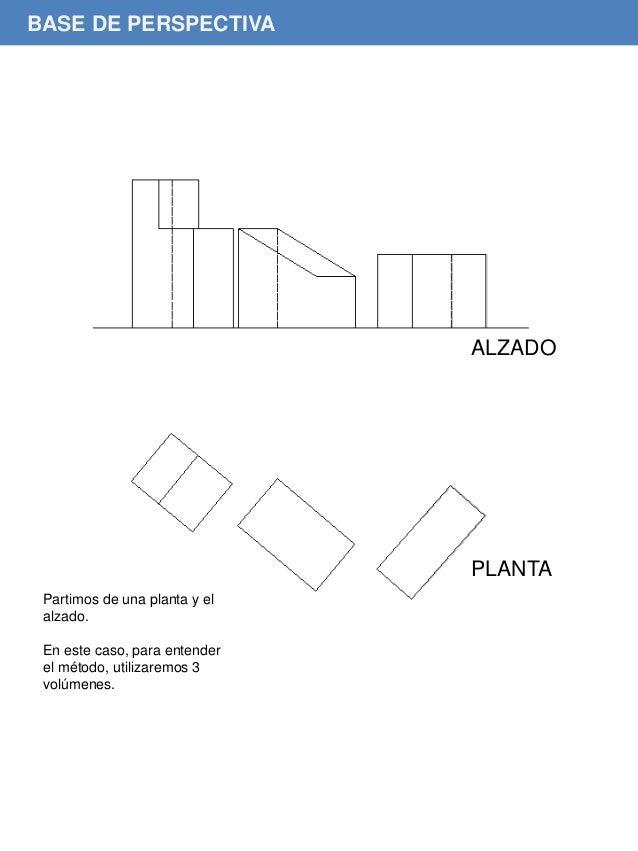 Partimos de una planta y el alzado. En este caso, para entender el método, utilizaremos 3 volúmenes. BASE DE PERSPECTIVA A...