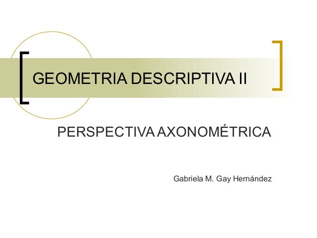 GEOMETRIA DESCRIPTIVA IIPERSPECTIVA AXONOM�TRICAGabriela M. Gay Hernández