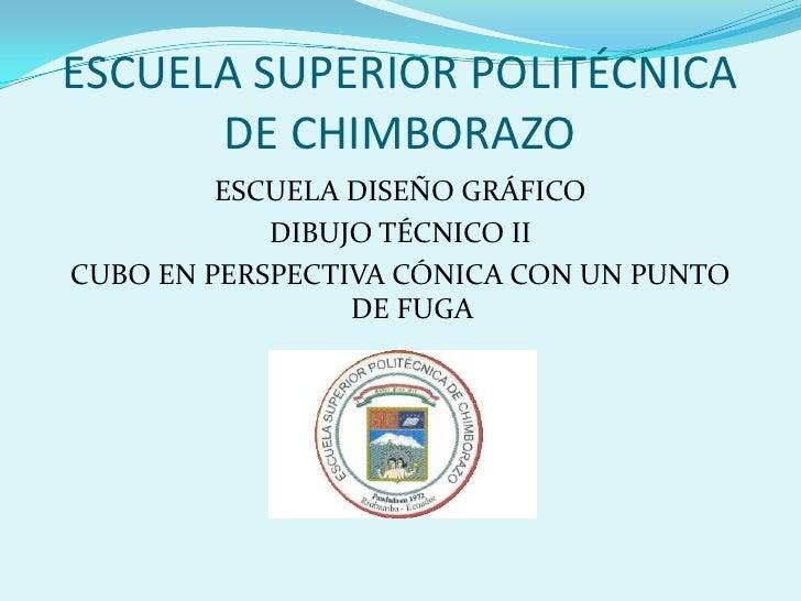 ESCUELA SUPERIOR POLITÉCNICA DE CHIMBORAZO<br />ESCUELA DISEÑO GRÁFICO<br />DIBUJO TÉCNICO II<br />CUBO EN PERSPECTIVA CÓN...
