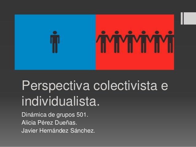 Perspectiva colectivista e individualista. Dinámica de grupos 501. Alicia Pérez Dueñas. Javier Hernández Sánchez.