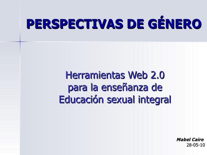 PERSPECTIVAS DE GÉNERO Herramientas Web 2.0  para la enseñanza de  Educación sexual integral   Mabel Caire   28-05-10