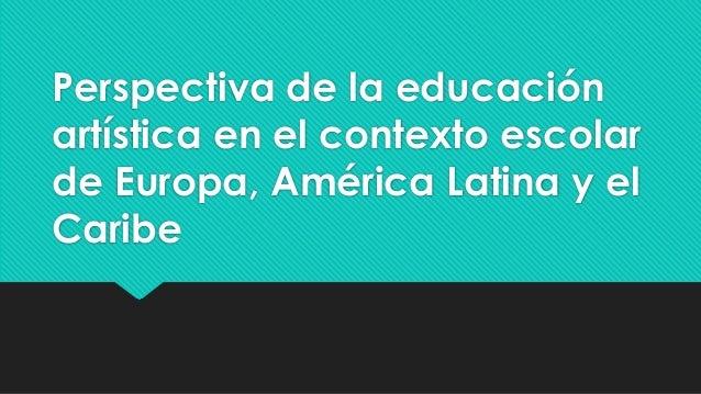 Perspectiva de la educación artística en el contexto escolar de Europa, América Latina y el Caribe